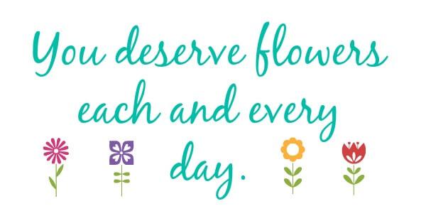 You deserve flowers